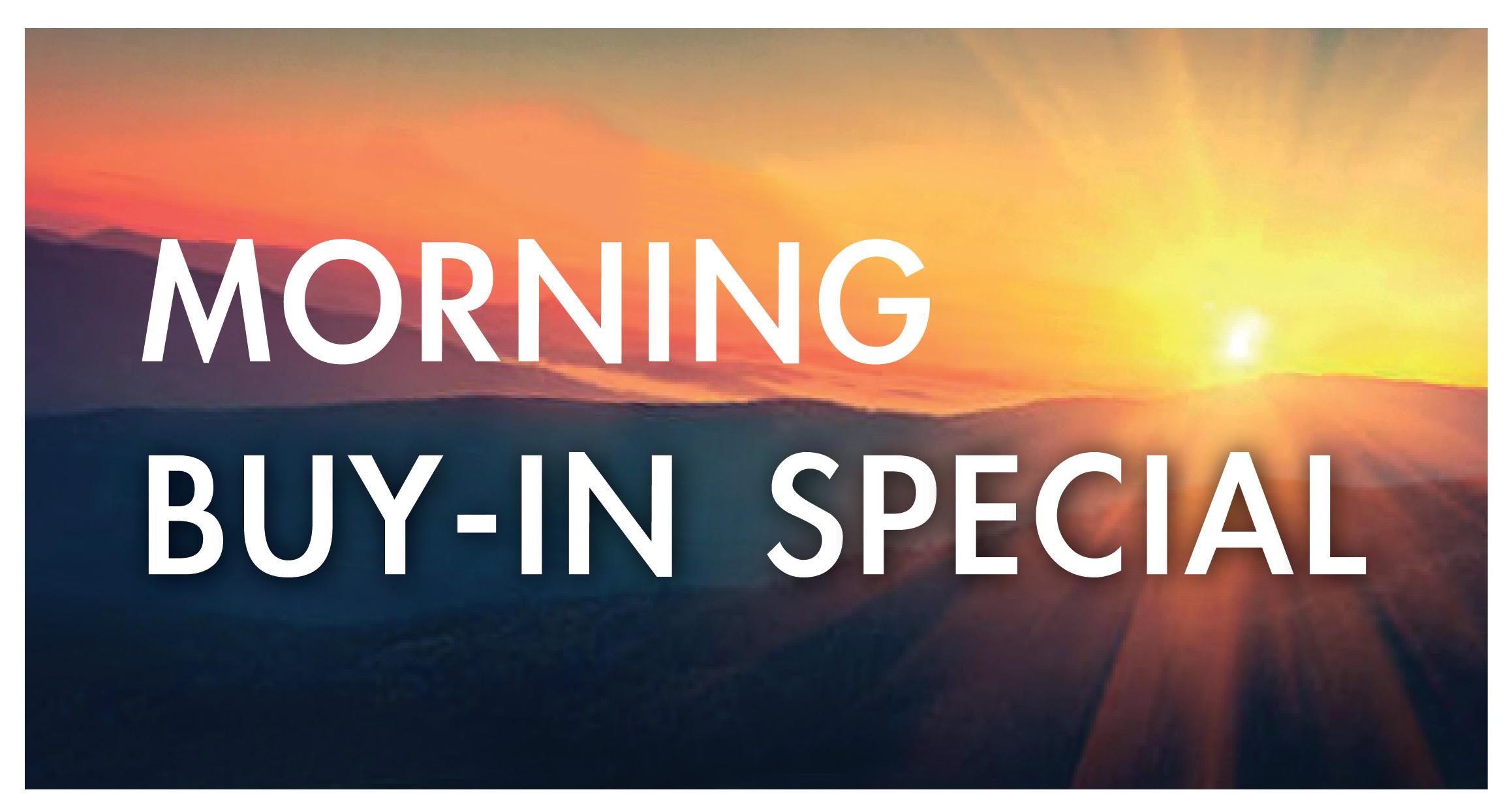MORNING BUY-IN SPECIAL